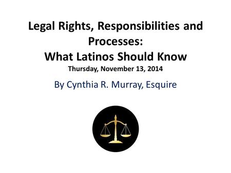 Legal Rights, Responsibilities and Processes: What Latinos Should Know Thursday, November 13, 2014 By Cynthia R. Murray, Esquire.