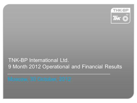 TNK-BP International Ltd. 9 Month 2012 Operational and Financial Results Moscow, 30 October, 2012.