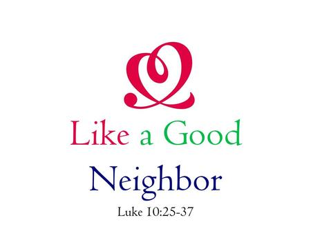 Like a Good Neighbor Luke 10:25-37. Like a Good Neighbor We serve without distinction to race. This Samaritan served a Jew. The people of God cannot.