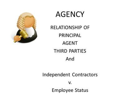 AGENCY RELATIONSHIP OF PRINCIPAL AGENT THIRD PARTIES And Independent Contractors v. Employee Status.
