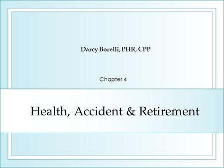 Health, Accident & Retirement Darcy Borelli, PHR, CPP Chapter 4.