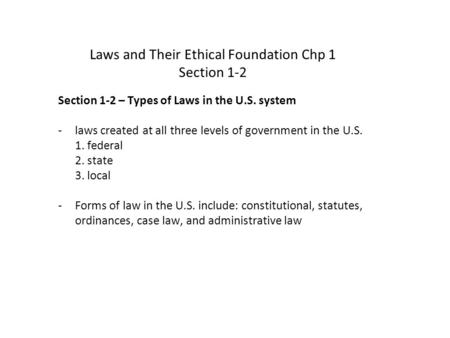 Laws and Their Ethical Foundation Chp 1 Section 1-2 Section 1-2 – Types of Laws in the U.S. system -laws created at all three levels of government in the.