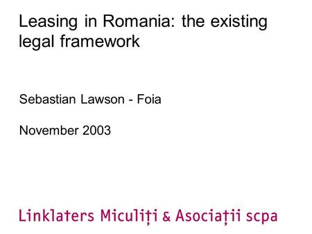 Leasing in Romania: the existing legal framework Sebastian Lawson - Foia November 2003.
