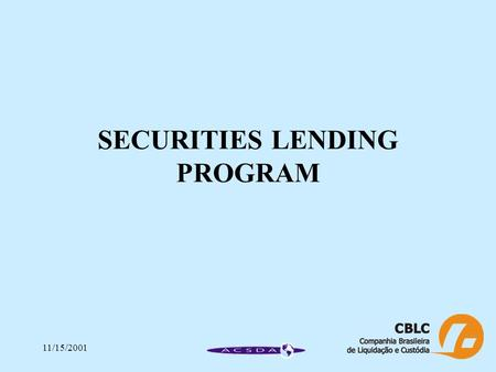 11/15/2001 SECURITIES LENDING PROGRAM. 11/15/2001 BTC – BANCO DE TÍTULOS CBLC SECURITIES LENDING PROGRAM Legal Basis Main Characteristics Operational.
