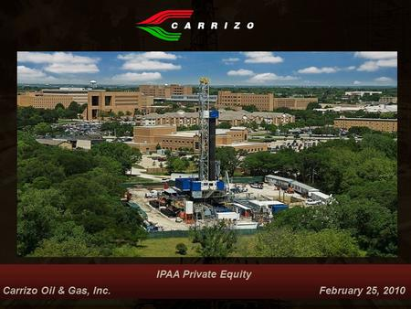 IPAA Private Equity Carrizo Oil & Gas, Inc. February 25, 2010 Nasdaq: CRZO.