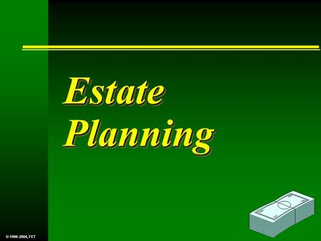 Estate Planning © 1996-2004, FET. This presentation has been prepared to provide a general overview of Estate Planning. The authors of this presentation.