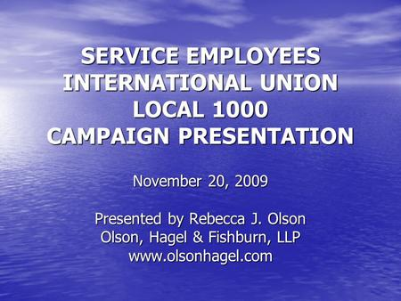SERVICE EMPLOYEES INTERNATIONAL UNION LOCAL 1000 CAMPAIGN PRESENTATION November 20, 2009 Presented by Rebecca J. Olson Olson, Hagel & Fishburn, LLP www.olsonhagel.com.