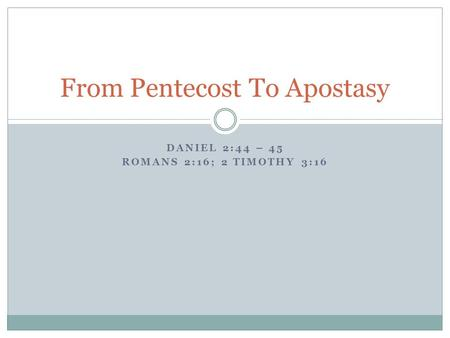 DANIEL 2:44 – 45 ROMANS 2:16; 2 TIMOTHY 3:16 From Pentecost To Apostasy.