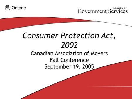 Consumer Protection Act, 2002 Canadian Association of Movers Fall Conference September 19, 2005.