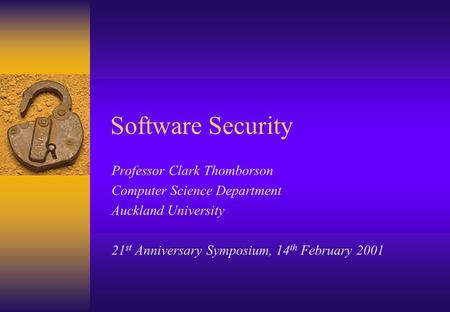 Software Security Professor Clark Thomborson Computer Science Department Auckland University 21 st Anniversary Symposium, 14 th February 2001.