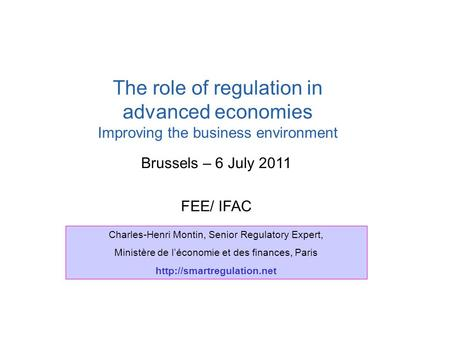 Brussels – 6 July 2011 FEE/ IFAC The role of regulation in advanced economies Improving the business environment Charles-Henri Montin, Senior Regulatory.
