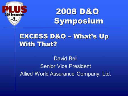 2008 D&O Symposium Symposium EXCESS D&O – What's Up With That? David Bell Senior Vice President Allied World Assurance Company, Ltd.