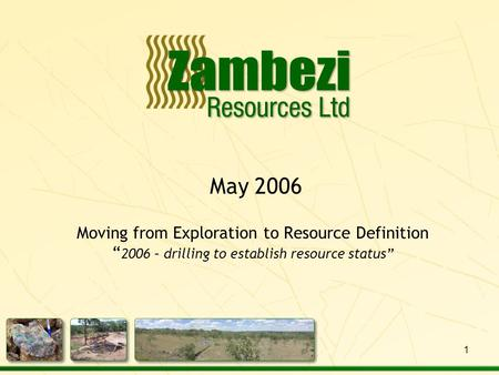 "May 2006 Moving from Exploration to Resource Definition "" 2006 – drilling to establish resource status"" 1."