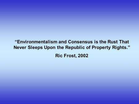 """Environmentalism and Consensus is the Rust That Never Sleeps Upon the Republic of Property Rights."" Ric Frost, 2002."