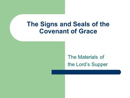 The Signs and Seals of the Covenant of Grace The Materials of the Lord's Supper.