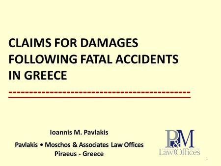 CLAIMS FOR DAMAGES FOLLOWING FATAL ACCIDENTS IN GREECE -------------------------------------------- 1 Ioannis M. Pavlakis Pavlakis Moschos & Associates.