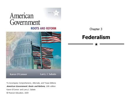 Chapter 3 Federalism  To Accompany Comprehensive, Alternate, and Texas Editions American Government: Roots and Reform, 10th edition Karen O'Connor and.