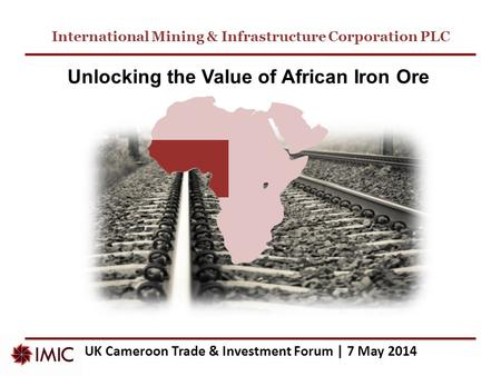 International Mining & Infrastructure Corporation PLC UK Cameroon Trade & Investment Forum | 7 May 2014 Unlocking the Value of African Iron Ore.