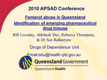 2010 APSAD Conference Fentanyl abuse in Queensland Identification of emerging pharmaceutical drug misuse Bill Loveday, Abhilash Dev, Rebecca Thompson,