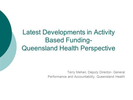 Latest Developments in Activity Based Funding- Queensland Health Perspective Terry Mehan, Deputy Director- General Performance and Accountability, Queensland.