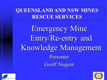 QUEENSLAND AND NSW MINES RESCUE SERVICES Emergency Mine Entry/Re-entry and Knowledge Management Presenter Geoff Nugent.