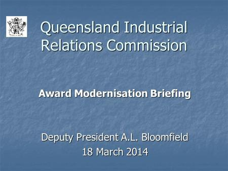 Queensland Industrial Relations Commission Award Modernisation Briefing Deputy President A.L. Bloomfield 18 March 2014.