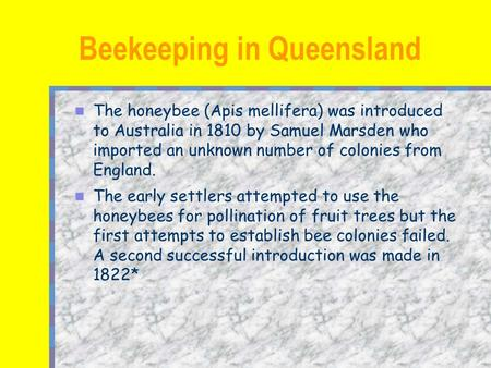 The honeybee (Apis mellifera) was introduced to Australia in 1810 by Samuel Marsden who imported an unknown number of colonies from England. The early.