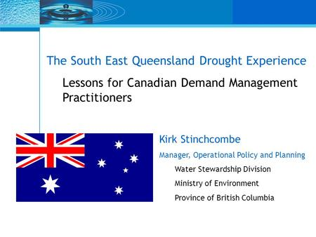 The South East Queensland Drought Experience Lessons for Canadian Demand Management Practitioners Kirk Stinchcombe Manager, Operational Policy and Planning.