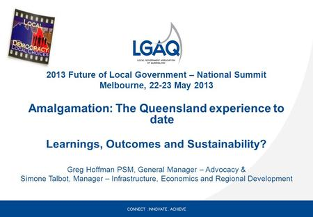 2013 Future of Local Government – National Summit Melbourne, 22-23 May 2013 Amalgamation: The Queensland experience to date Learnings, Outcomes and Sustainability?