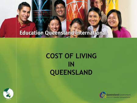 Title Goes Here COST OF LIVING IN QUEENSLAND. The information in this presentation is intended as a guide only to help you plan and budget for your years.