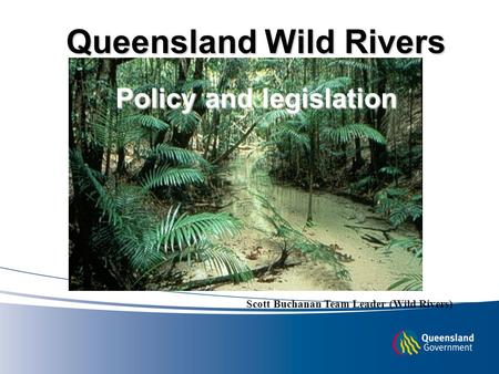 Queensland Wild Rivers Policy and legislation Scott Buchanan Team Leader (Wild Rivers)
