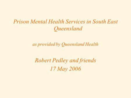 Prison Mental Health Services in South East Queensland as provided by Queensland Health Robert Pedley and friends 17 May 2006.