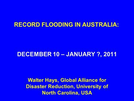 RECORD FLOODING IN AUSTRALIA: DECEMBER 10 – JANUARY ?, 2011 Walter Hays, Global Alliance for Disaster Reduction, University of North Carolina, USA.