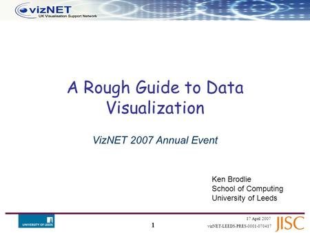 1 17 April 2007 vizNET-LEEDS-PRES-0001-070417 A Rough Guide to Data Visualization VizNET 2007 Annual Event Ken Brodlie School of Computing University.