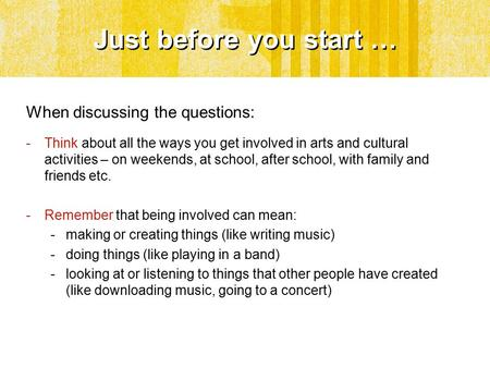 Just before you start … When discussing the questions: -Think about all the ways you get involved in arts and cultural activities – on weekends, at school,