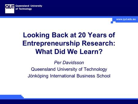 Www.qut.edu.au Queensland University of Technology Looking Back at 20 Years of Entrepreneurship Research: What Did We Learn? Per Davidsson Queensland University.