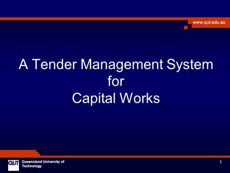 1 www.qut.edu.au Queensland University of Technology A Tender Management System for Capital Works.