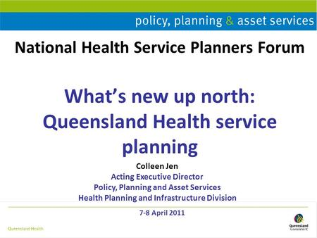 National Health Service Planners Forum What's new up north: Queensland Health service planning 7-8 April 2011 Colleen Jen Acting Executive Director Policy,