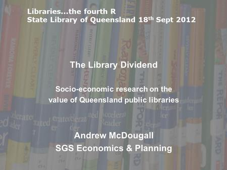 The Library Dividend Socio-economic research on the value of Queensland public libraries Andrew McDougall SGS Economics & Planning Libraries...the fourth.