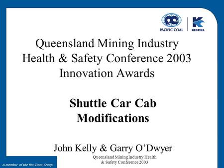 Queensland Mining Industry Health & Safety Conference 2003 A member of the Rio Tinto Group Queensland Mining Industry Health & Safety Conference 2003 Innovation.