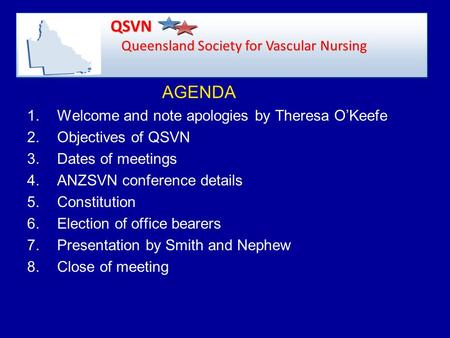 AGENDA 1.Welcome and note apologies by Theresa O'Keefe 2.Objectives of QSVN 3.Dates of meetings 4.ANZSVN conference details 5.Constitution 6.Election of.