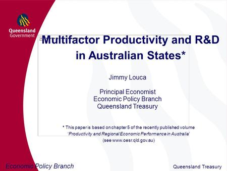 Economic Policy Branch Queensland Treasury Multifactor Productivity and R&D in Australian States* Jimmy Louca Principal Economist Economic Policy Branch.