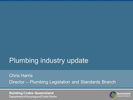Building Codes Queensland Department of Housing and Public Works Plumbing industry update Chris Harris Director – Plumbing Legislation and Standards Branch.