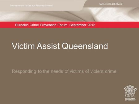 Burdekin Crime Prevention Forum; September 2012 Responding to the needs of victims of violent crime Victim Assist Queensland.
