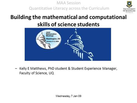 Wednesday, 7 Jan 09 MAA Session Quantitative Literacy across the Curriculum –Kelly E Matthews, PhD student & Student Experience Manager, Faculty of Science,