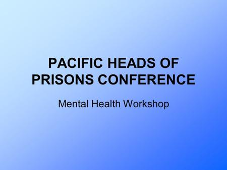 PACIFIC HEADS OF PRISONS CONFERENCE Mental Health Workshop.