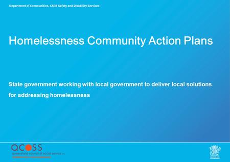 Homelessness Community Action Plans State government working with local government to deliver local solutions for addressing homelessness.
