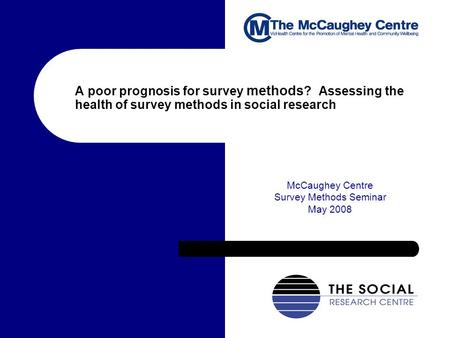 A poor prognosis for survey methods ? Assessing the health of survey methods in social research McCaughey Centre Survey Methods Seminar May 2008.