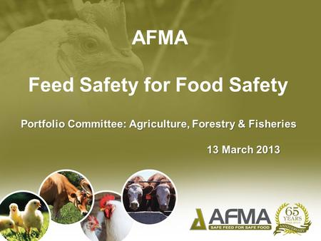 AFMA Feed Safety for Food Safety Portfolio Committee: Agriculture, Forestry & Fisheries 13 March 2013 13 March 2013.