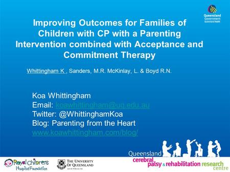 Improving Outcomes for Families of Children with CP with a Parenting Intervention combined with Acceptance and Commitment Therapy Whittingham K, Sanders,